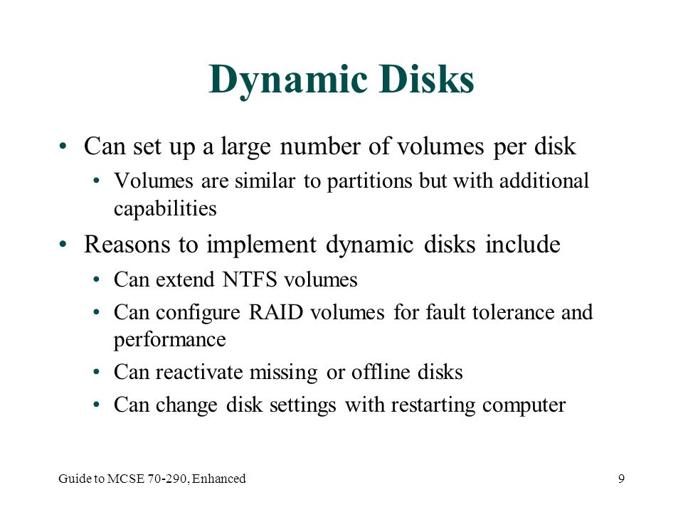 Guide to MCSE , Enhanced9 Dynamic Disks Can set up a large number of volumes per disk Volumes are similar to partitions but with additional capabilities Reasons to implement dynamic disks include Can extend NTFS volumes Can configure RAID volumes for fault tolerance and performance Can reactivate missing or offline disks Can change disk settings with restarting computer