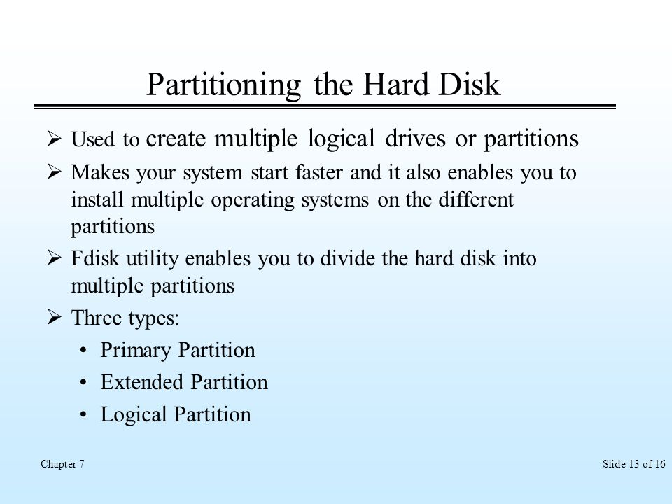 Slide 13 of 16Chapter 7 Partitioning the Hard Disk Used to create multiple logical drives or partitions Makes your system start faster and it also ena