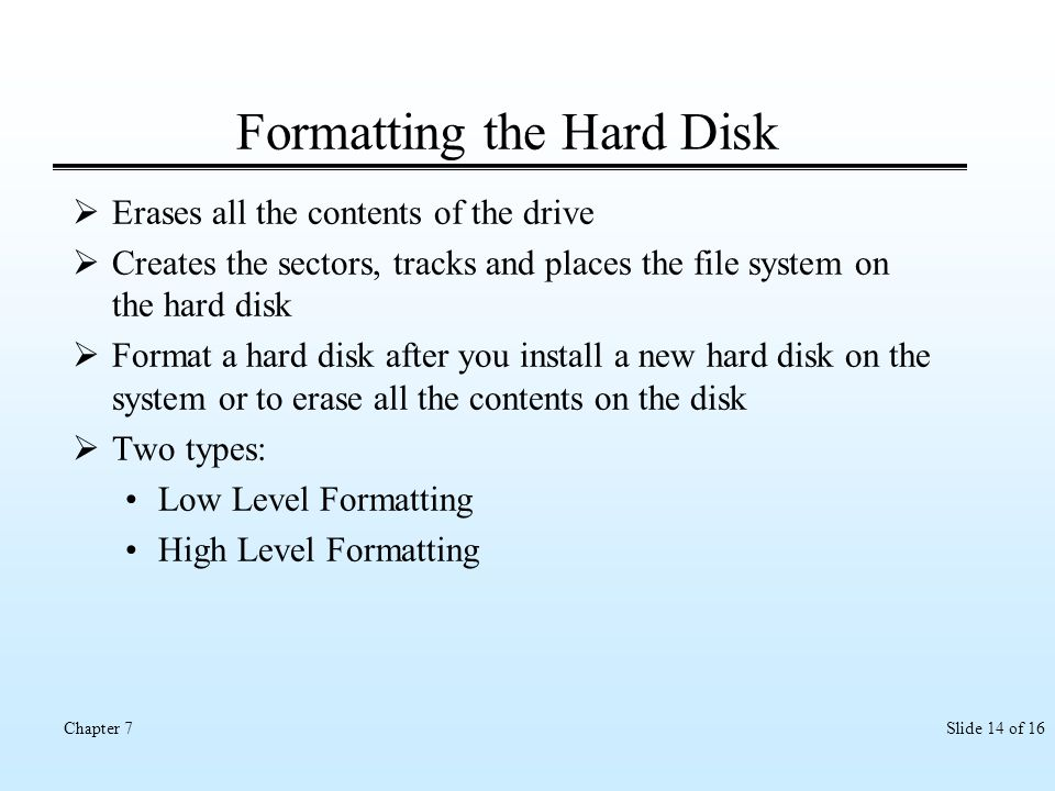 Slide 14 of 16Chapter 7 Formatting the Hard Disk Erases all the contents of the drive Creates the sectors, tracks and places the file system on the ha