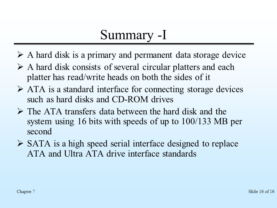 Slide 16 of 16Chapter 7 Summary -I A hard disk is a primary and permanent data storage device A hard disk consists of several circular platters and ea
