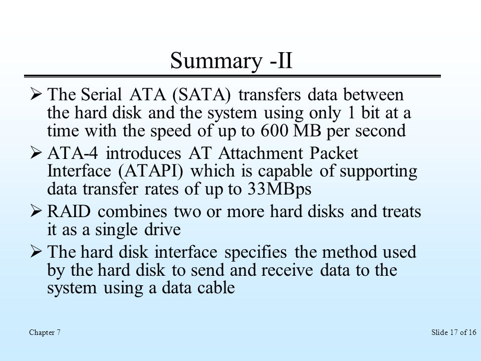 Slide 17 of 16Chapter 7 Summary -II The Serial ATA (SATA) transfers data between the hard disk and the system using only 1 bit at a time with the spee