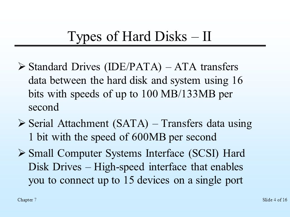 Slide 4 of 16Chapter 7 Types of Hard Disks – II Standard Drives (IDE/PATA) – ATA transfers data between the hard disk and system using 16 bits with sp