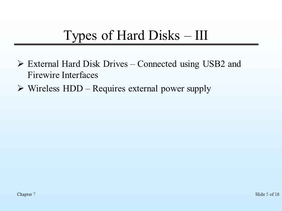 Slide 5 of 16Chapter 7 Types of Hard Disks – III External Hard Disk Drives – Connected using USB2 and Firewire Interfaces Wireless HDD – Requires exte