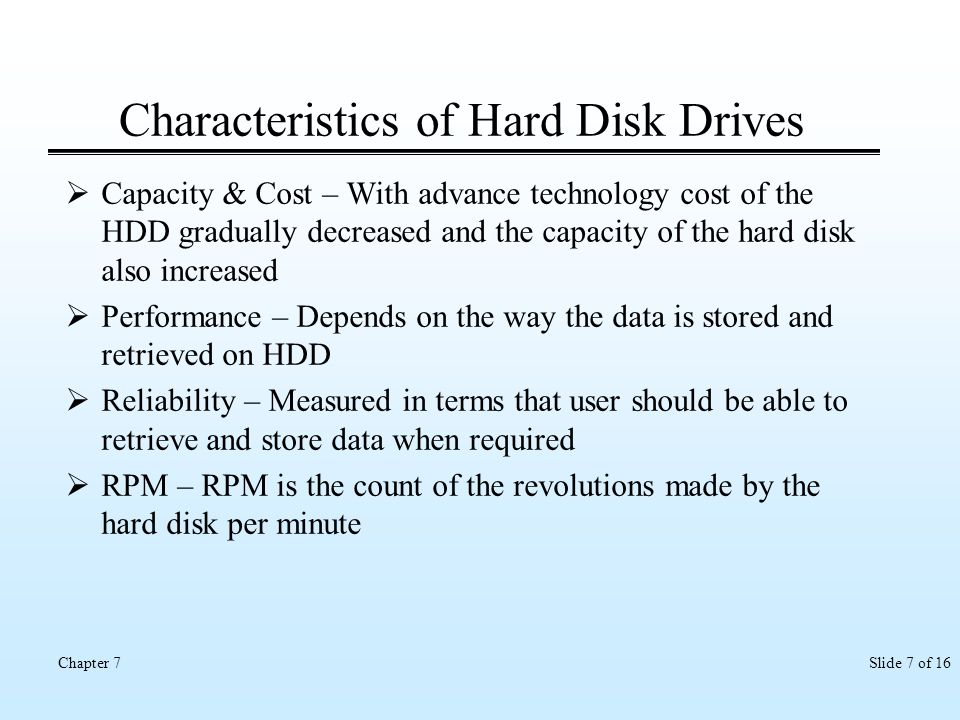 Slide 7 of 16Chapter 7 Characteristics of Hard Disk Drives Capacity & Cost – With advance technology cost of the HDD gradually decreased and the capac