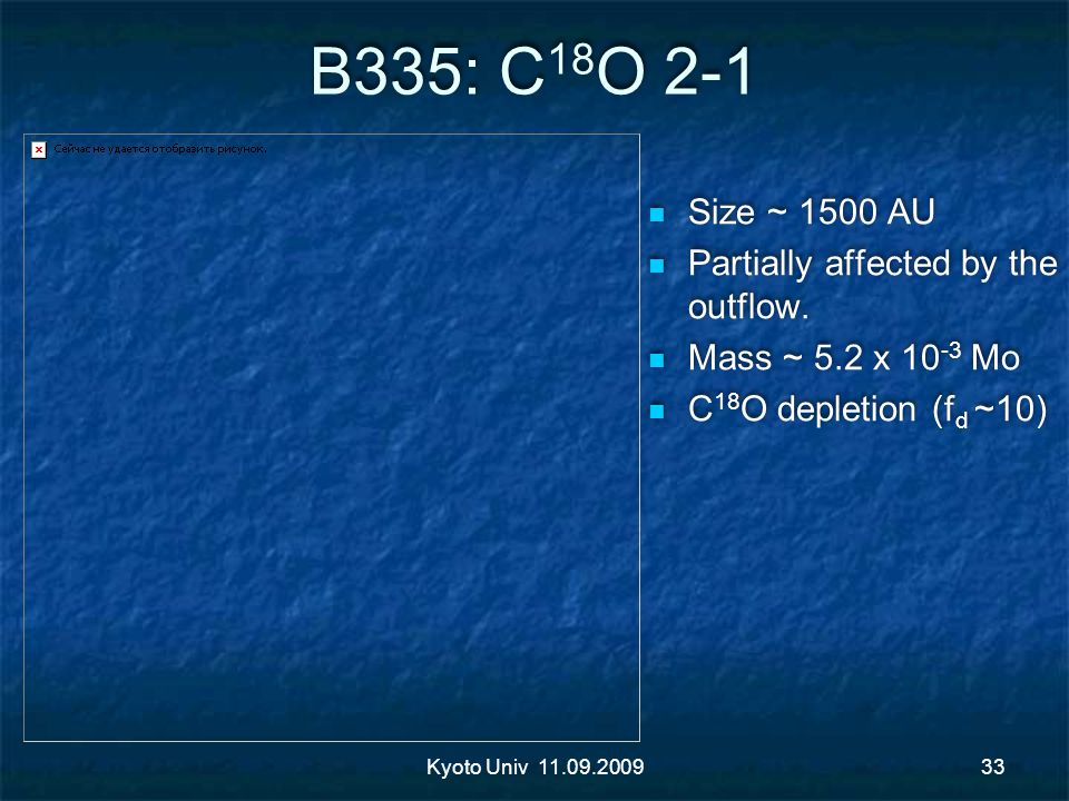 B335: C 18 O 2-1 Size ~ 1500 AU Partially affected by the outflow. Mass ~ 5.2 x 10 -3 Mo C 18 O depletion (f d ~10) Size ~ 1500 AU Partially affected