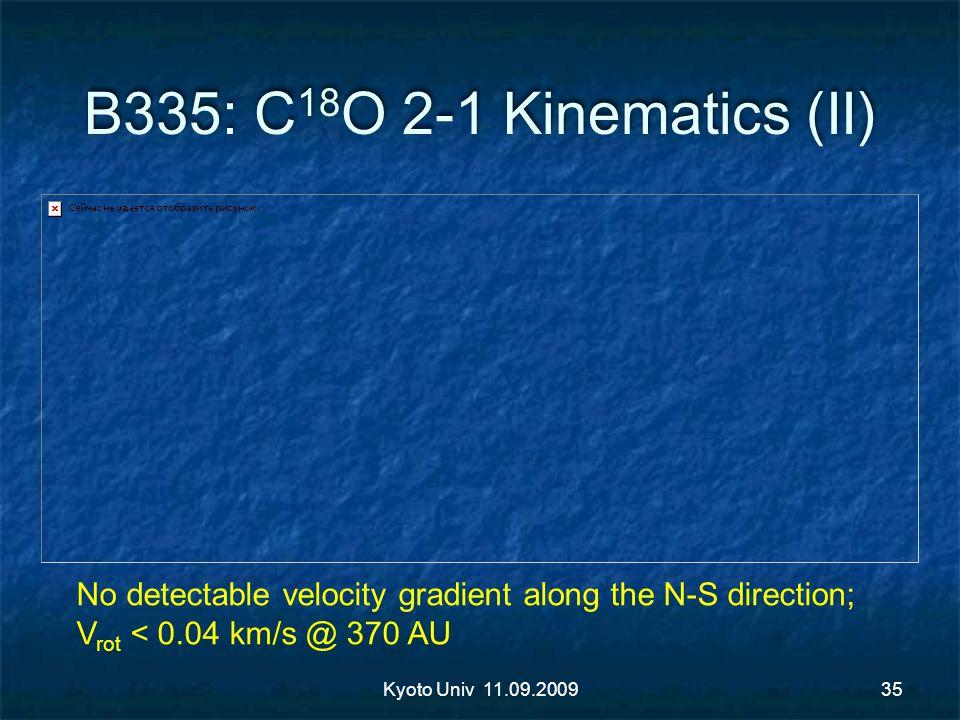 B335: C 18 O 2-1 Kinematics (II) Kyoto Univ 11.09.200935 No detectable velocity gradient along the N-S direction; V rot < 0.04 km/s @ 370 AU