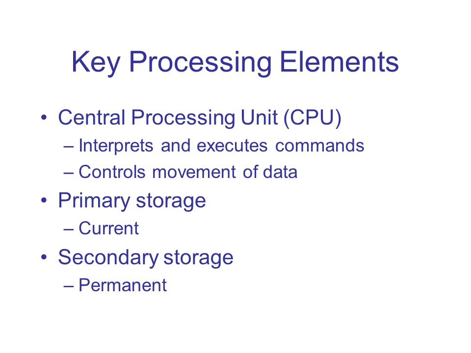 Key Processing Elements Central Processing Unit (CPU) –Interprets and executes commands –Controls movement of data Primary storage –Current Secondary
