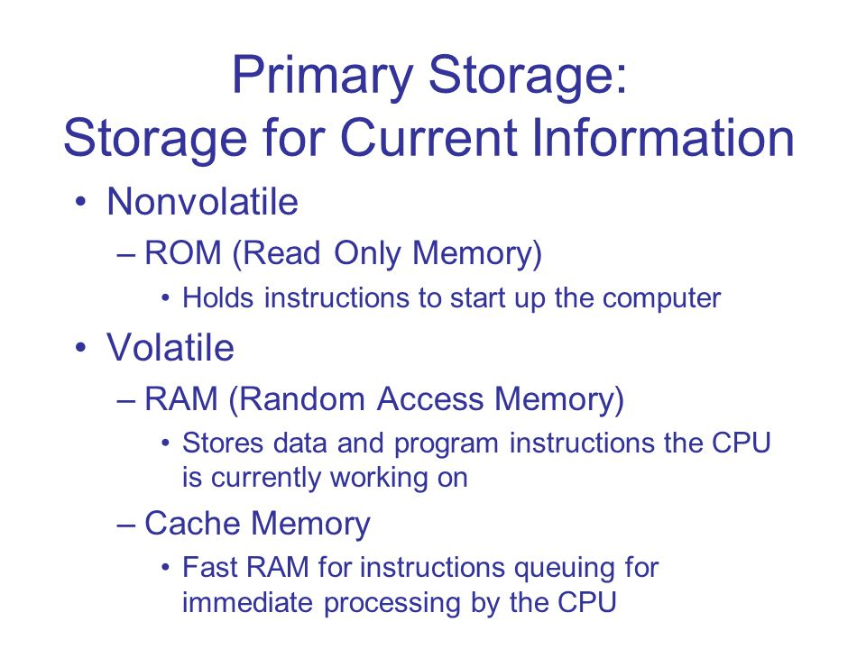 Primary Storage: Storage for Current Information Nonvolatile –ROM (Read Only Memory) Holds instructions to start up the computer Volatile –RAM (Random Access Memory) Stores data and program instructions the CPU is currently working on –Cache Memory Fast RAM for instructions queuing for immediate processing by the CPU
