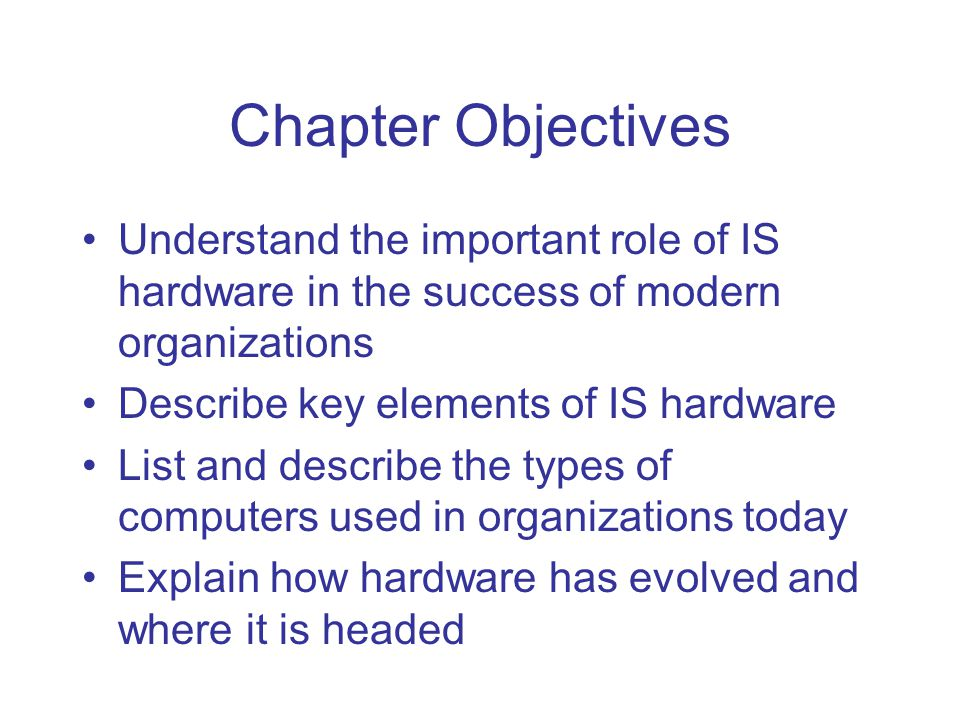 Chapter Objectives Understand the important role of IS hardware in the success of modern organizations Describe key elements of IS hardware List and describe the types of computers used in organizations today Explain how hardware has evolved and where it is headed