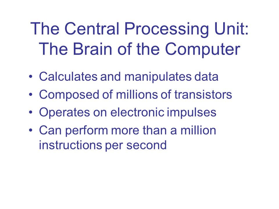 The Central Processing Unit: The Brain of the Computer Calculates and manipulates data Composed of millions of transistors Operates on electronic impu