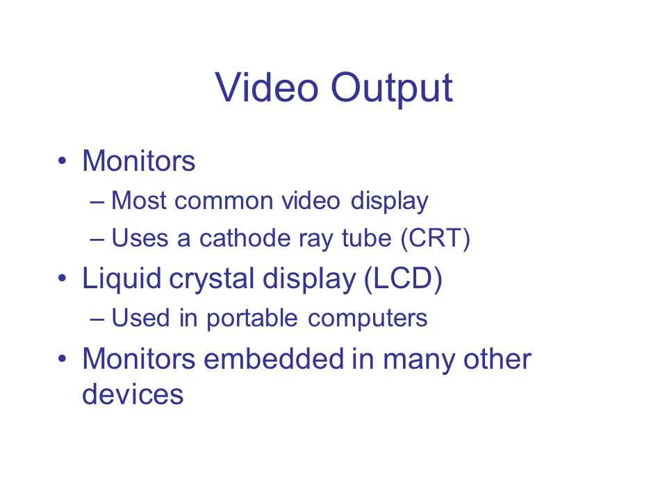 Video Output Monitors –Most common video display –Uses a cathode ray tube (CRT) Liquid crystal display (LCD) –Used in portable computers Monitors embe