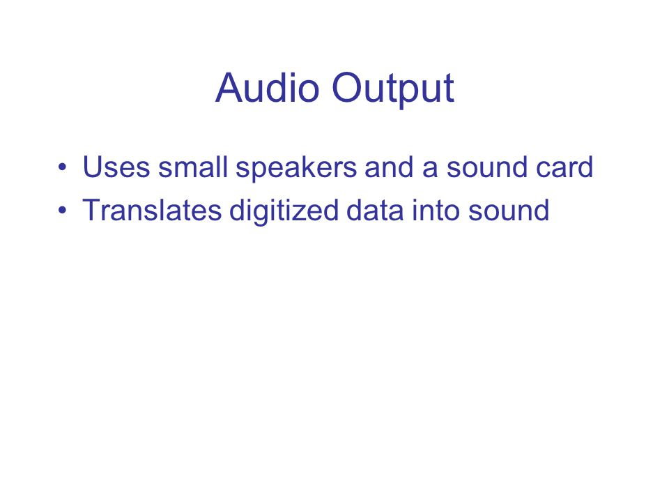 Audio Output Uses small speakers and a sound card Translates digitized data into sound