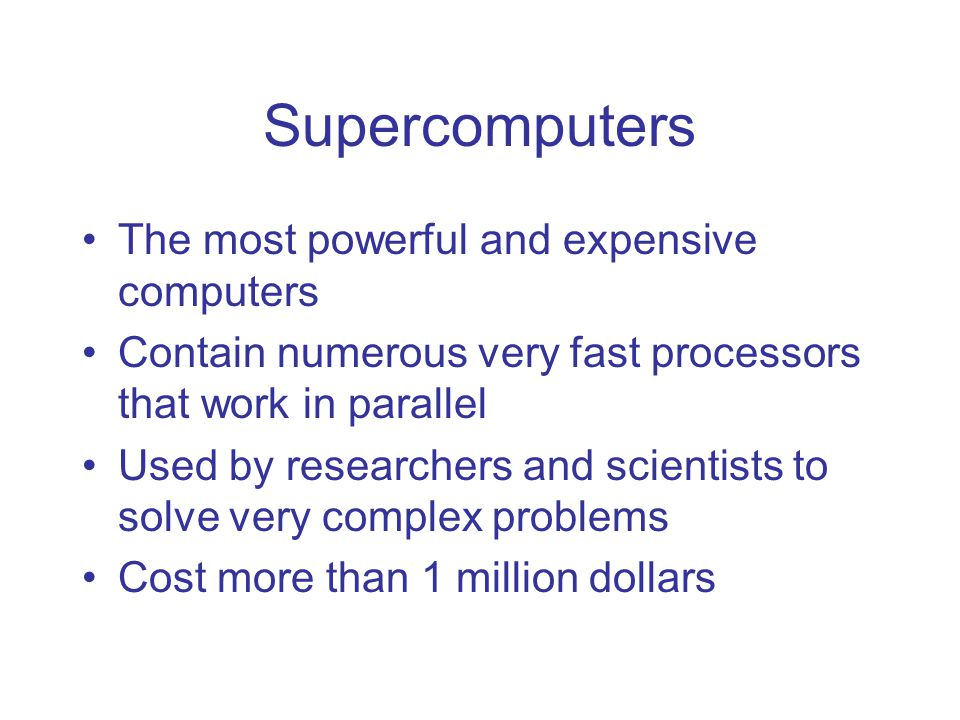 Supercomputers The most powerful and expensive computers Contain numerous very fast processors that work in parallel Used by researchers and scientists to solve very complex problems Cost more than 1 million dollars