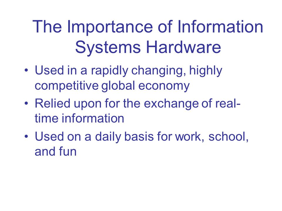 The Importance of Information Systems Hardware Used in a rapidly changing, highly competitive global economy Relied upon for the exchange of real- tim