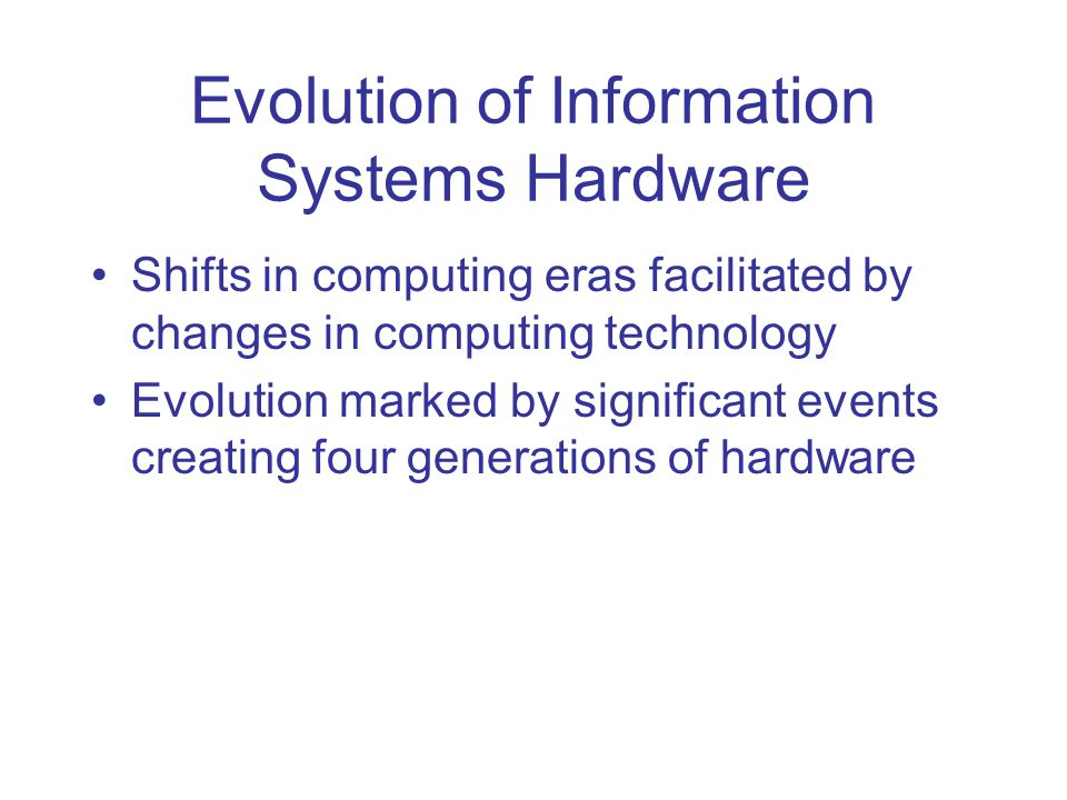 Evolution of Information Systems Hardware Shifts in computing eras facilitated by changes in computing technology Evolution marked by significant events creating four generations of hardware