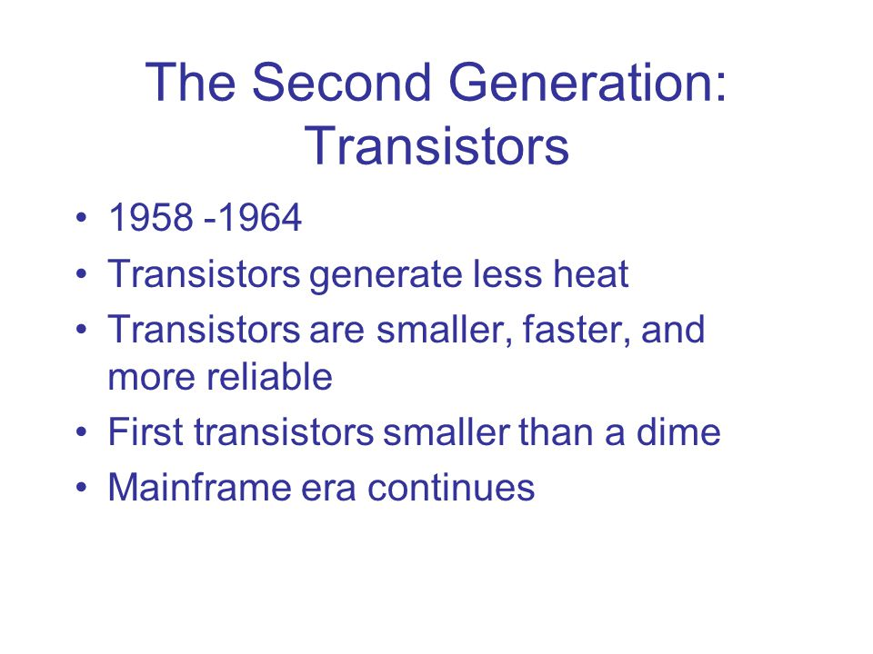 The Second Generation: Transistors 1958 -1964 Transistors generate less heat Transistors are smaller, faster, and more reliable First transistors smaller than a dime Mainframe era continues