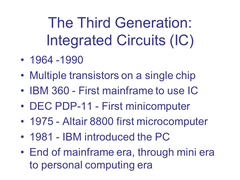 The Third Generation: Integrated Circuits (IC) 1964 -1990 Multiple transistors on a single chip IBM 360 - First mainframe to use IC DEC PDP-11 - First minicomputer 1975 - Altair 8800 first microcomputer 1981 - IBM introduced the PC End of mainframe era, through mini era to personal computing era