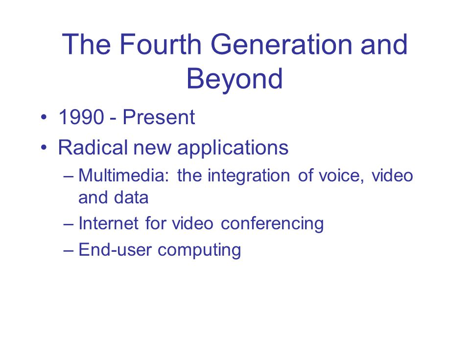 The Fourth Generation and Beyond 1990 - Present Radical new applications –Multimedia: the integration of voice, video and data –Internet for video con