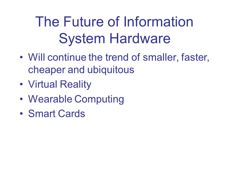 The Future of Information System Hardware Will continue the trend of smaller, faster, cheaper and ubiquitous Virtual Reality Wearable Computing Smart