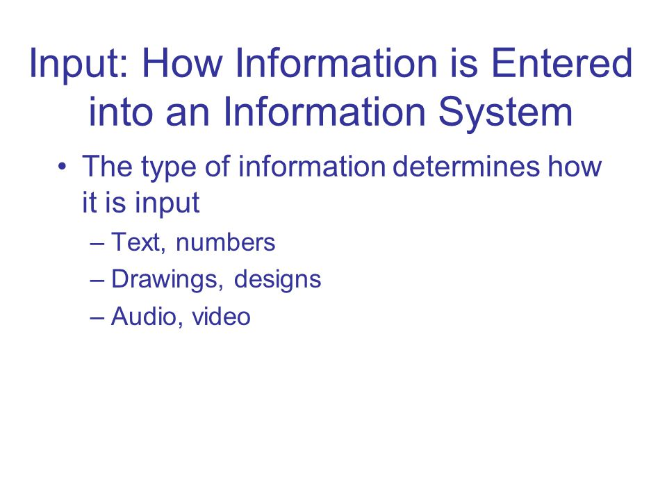 Input: How Information is Entered into an Information System The type of information determines how it is input –Text, numbers –Drawings, designs –Audio, video