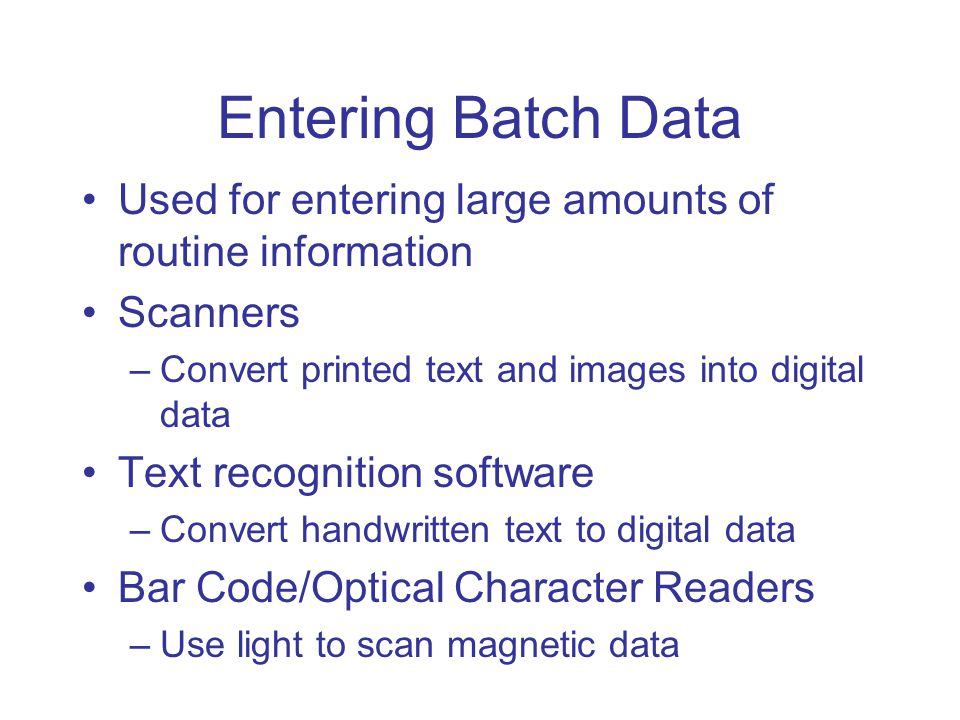 Entering Batch Data Used for entering large amounts of routine information Scanners –Convert printed text and images into digital data Text recognition software –Convert handwritten text to digital data Bar Code/Optical Character Readers –Use light to scan magnetic data
