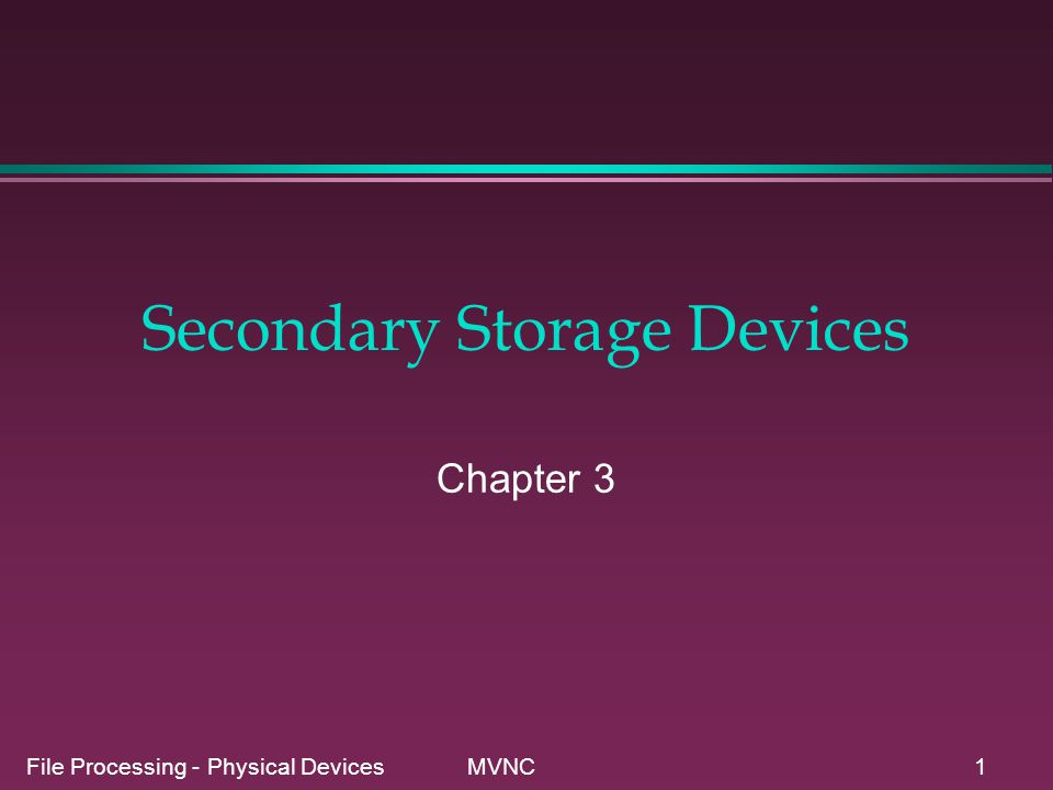 File Processing - Physical Devices MVNC1 Secondary Storage Devices Chapter 3