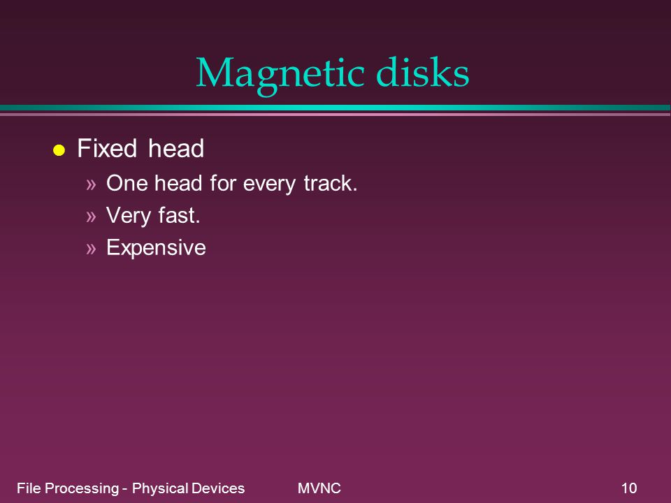 File Processing - Physical Devices MVNC10 Magnetic disks l Fixed head »One head for every track. »Very fast. »Expensive
