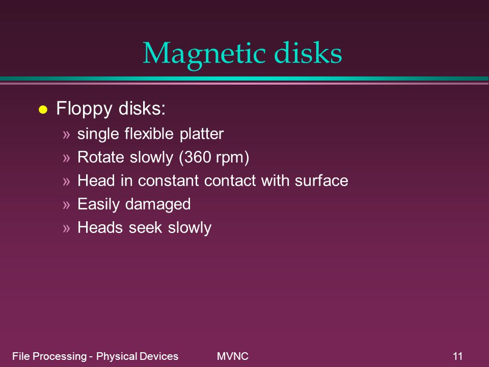 File Processing - Physical Devices MVNC11 Magnetic disks l Floppy disks: »single flexible platter »Rotate slowly (360 rpm) »Head in constant contact w