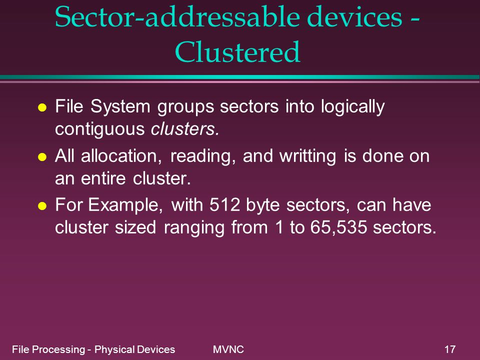 File Processing - Physical Devices MVNC17 Sector-addressable devices - Clustered l File System groups sectors into logically contiguous clusters. l Al