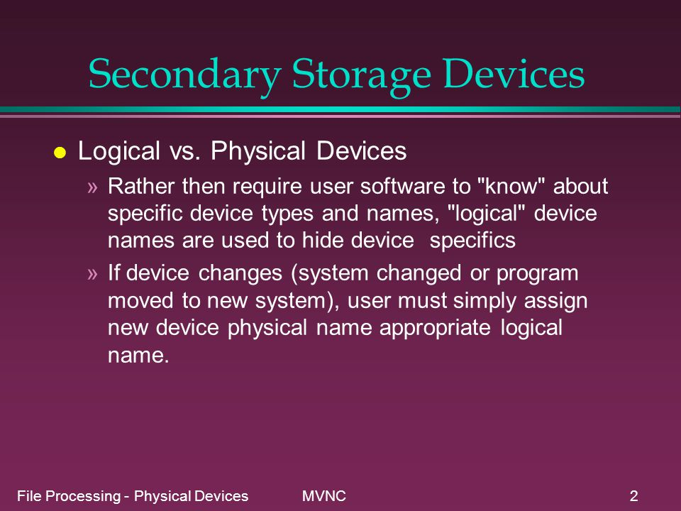 File Processing - Physical Devices MVNC2 Secondary Storage Devices l Logical vs. Physical Devices »Rather then require user software to