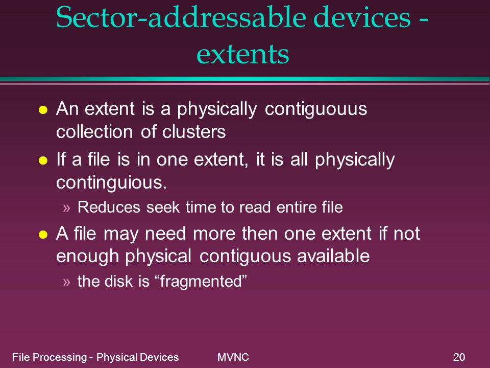 File Processing - Physical Devices MVNC20 Sector-addressable devices - extents l An extent is a physically contiguouus collection of clusters l If a f