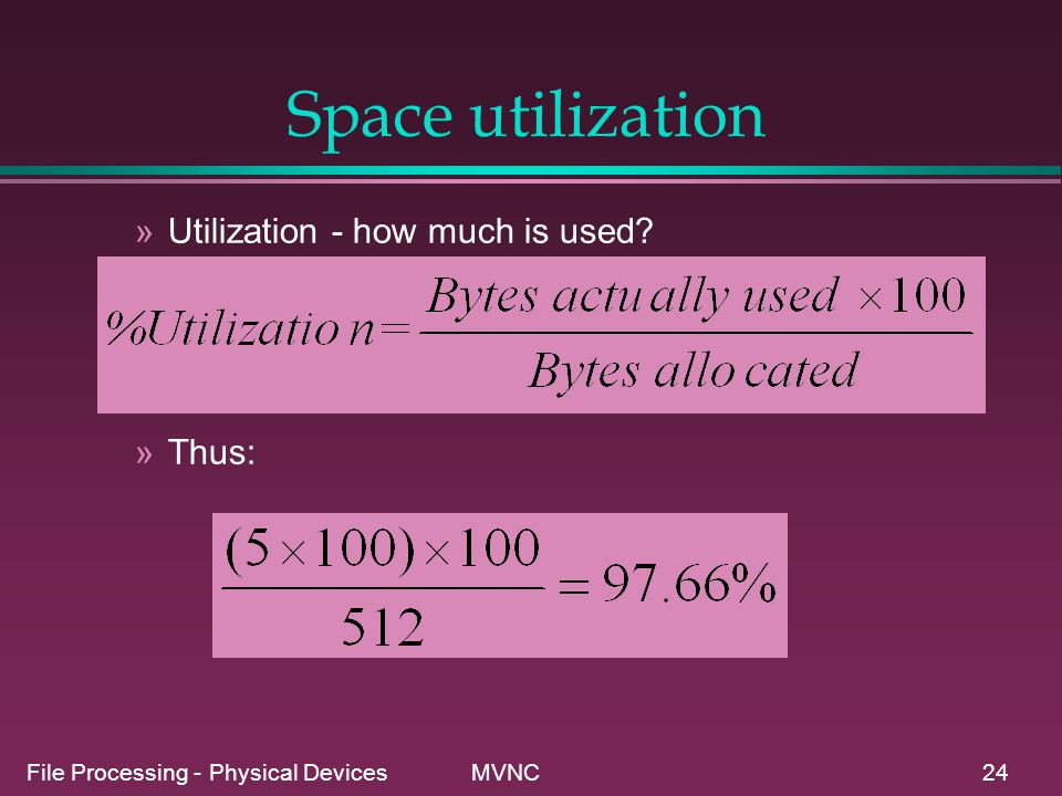 File Processing - Physical Devices MVNC24 Space utilization »Utilization - how much is used? »Thus: