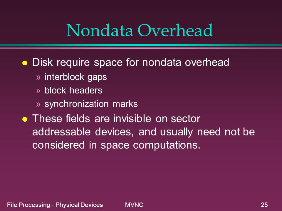 File Processing - Physical Devices MVNC25 Nondata Overhead l Disk require space for nondata overhead »interblock gaps »block headers »synchronization