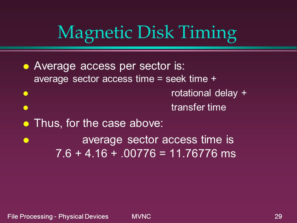 File Processing - Physical Devices MVNC29 Magnetic Disk Timing l Average access per sector is: average sector access time = seek time + l rotational d