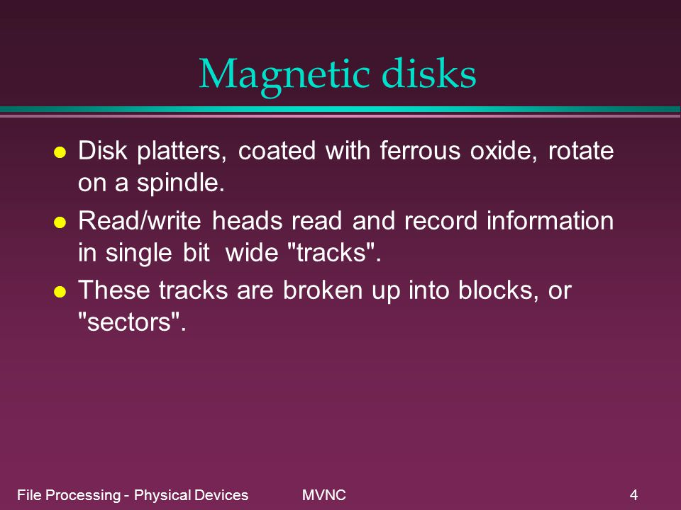 File Processing - Physical Devices MVNC4 Magnetic disks l Disk platters, coated with ferrous oxide, rotate on a spindle. l Read/write heads read and r