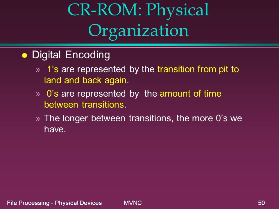 File Processing - Physical Devices MVNC50 CR-ROM: Physical Organization l Digital Encoding » 1s are represented by the transition from pit to land and