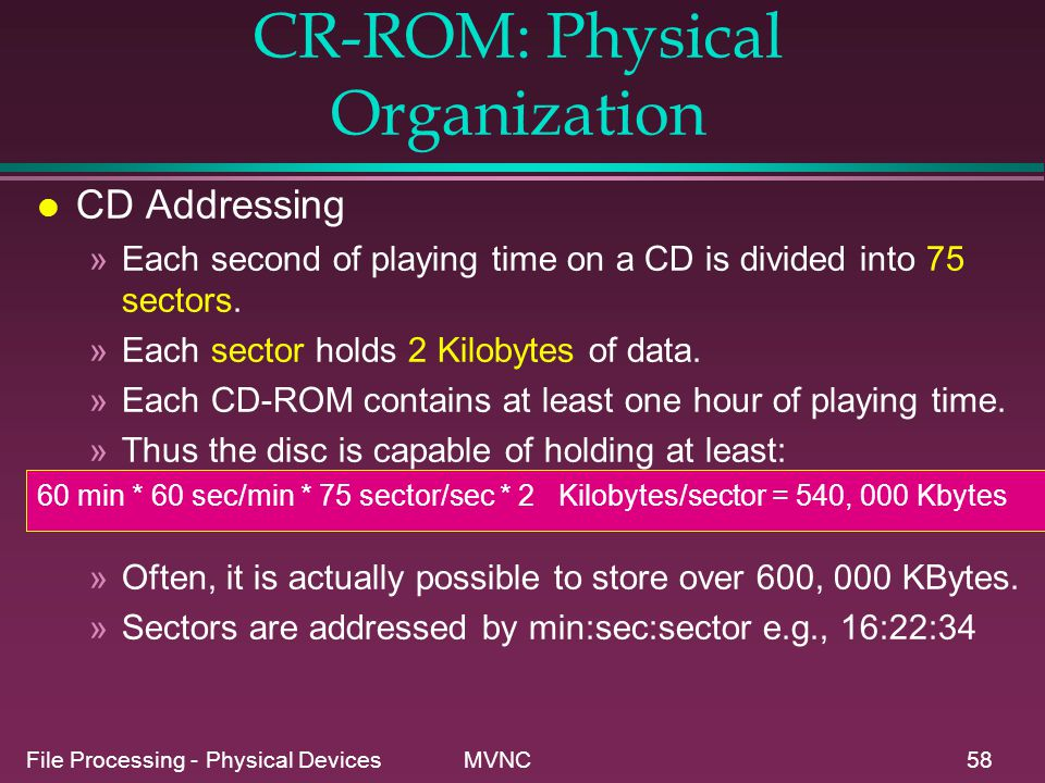 File Processing - Physical Devices MVNC58 CR-ROM: Physical Organization l CD Addressing »Each second of playing time on a CD is divided into 75 sector