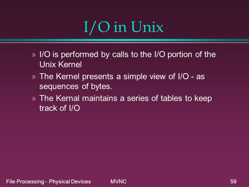 File Processing - Physical Devices MVNC59 I/O in Unix »I/O is performed by calls to the I/O portion of the Unix Kernel »The Kernel presents a simple v