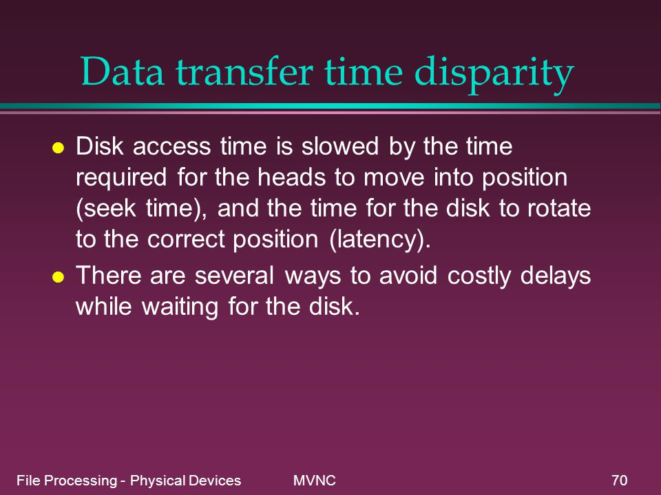 File Processing - Physical Devices MVNC70 Data transfer time disparity l Disk access time is slowed by the time required for the heads to move into po