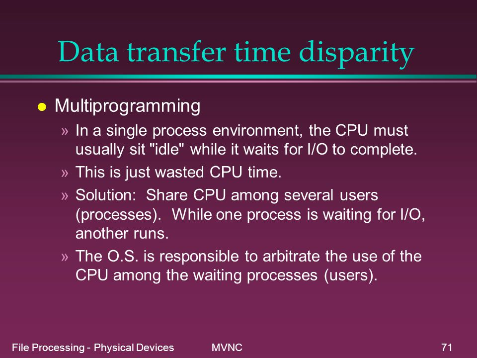 File Processing - Physical Devices MVNC71 Data transfer time disparity l Multiprogramming »In a single process environment, the CPU must usually sit