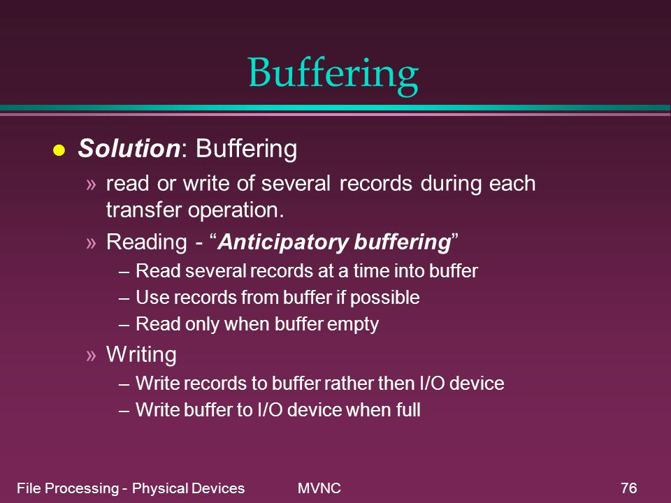 File Processing - Physical Devices MVNC76 Buffering l Solution: Buffering »read or write of several records during each transfer operation. »Reading -