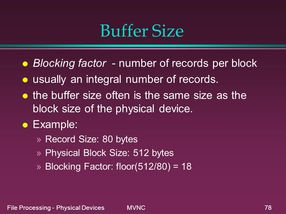 File Processing - Physical Devices MVNC78 Buffer Size l Blocking factor - number of records per block l usually an integral number of records. l the b