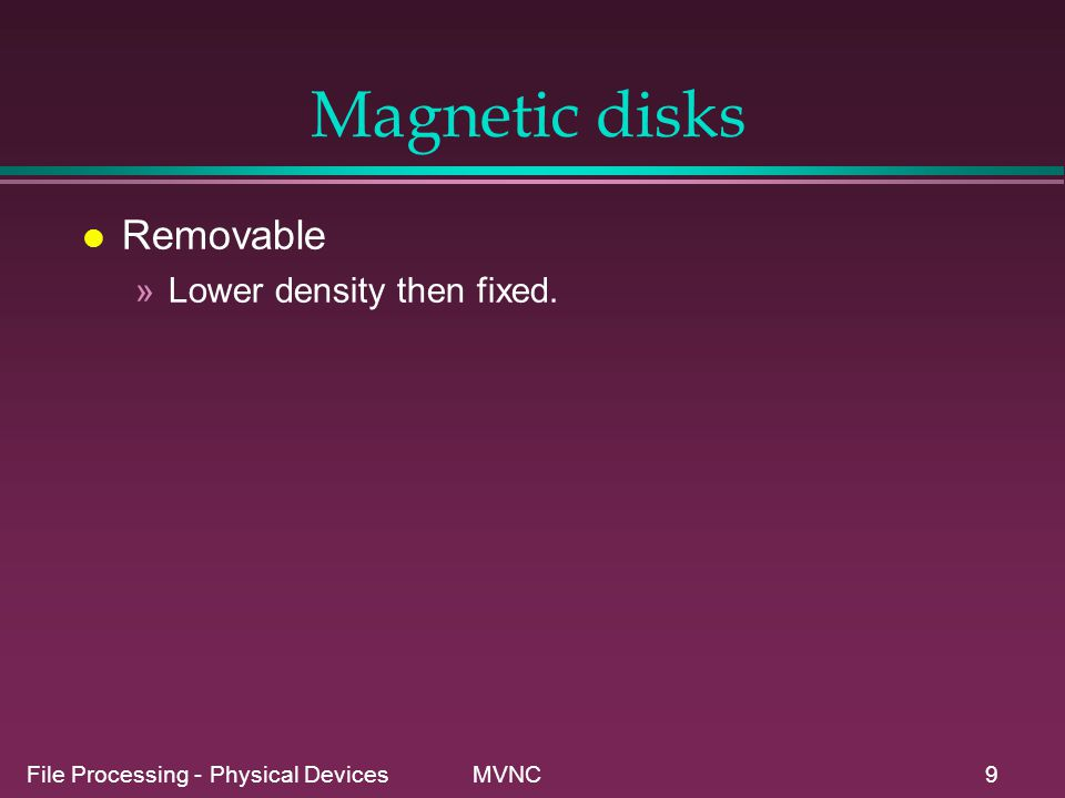 File Processing - Physical Devices MVNC9 Magnetic disks l Removable »Lower density then fixed.