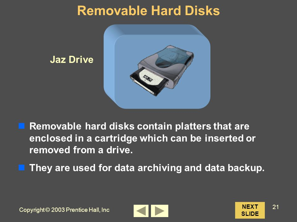 Copyright © 2003 Prentice Hall, Inc 21 Jaz Drive NEXT SLIDE Removable Hard Disks Removable hard disks contain platters that are enclosed in a cartridge which can be inserted or removed from a drive.
