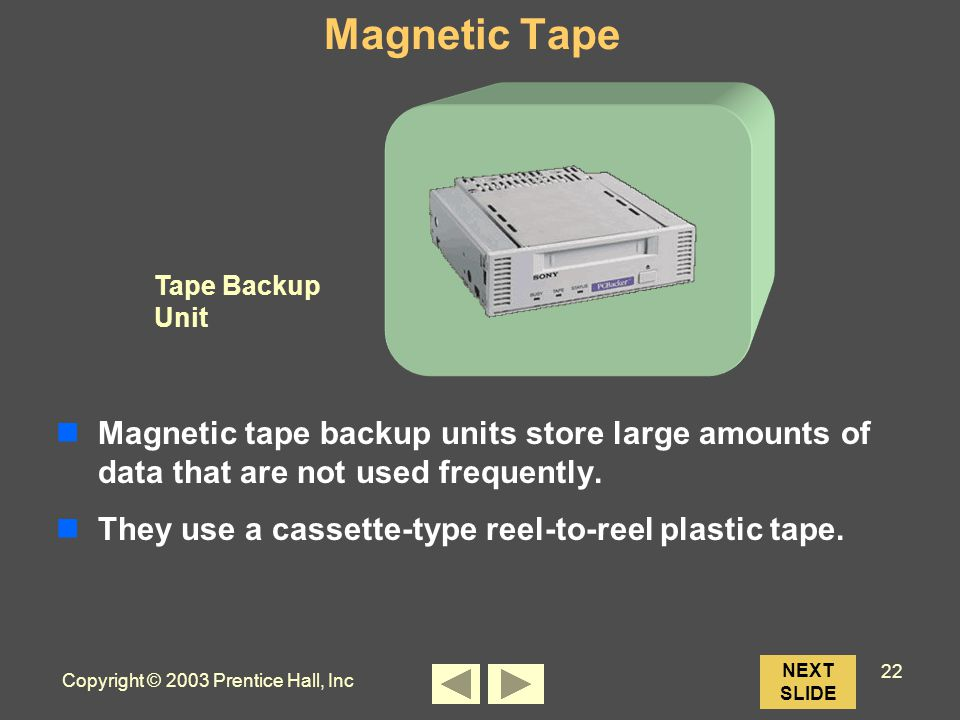 Copyright © 2003 Prentice Hall, Inc 22 Tape Backup Unit NEXT SLIDE Magnetic Tape Magnetic tape backup units store large amounts of data that are not used frequently.