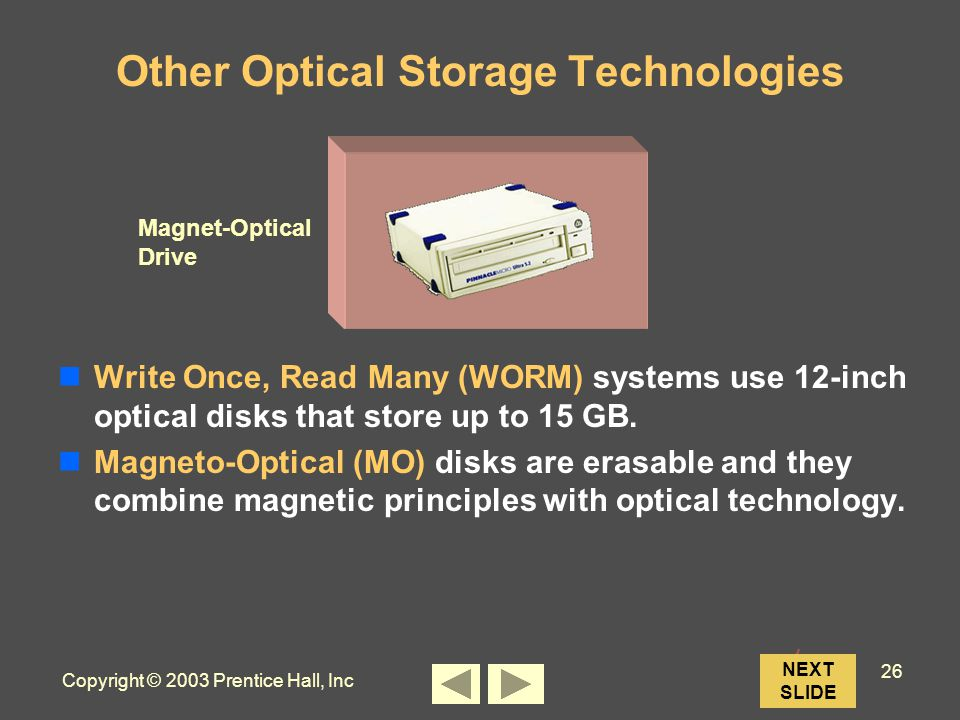 Copyright © 2003 Prentice Hall, Inc 26 Other Optical Storage Technologies Write Once, Read Many (WORM) systems use 12-inch optical disks that store up to 15 GB.