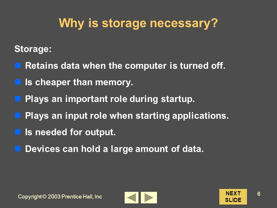 Copyright © 2003 Prentice Hall, Inc 6 NEXT SLIDE Why is storage necessary.
