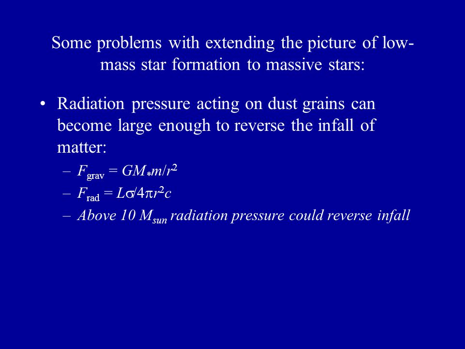 Some problems with extending the picture of low- mass star formation to massive stars: Radiation pressure acting on dust grains can become large enough to reverse the infall of matter: –F grav = GM * m/r 2 –F rad = L /4 r 2 c –Above 10 M sun radiation pressure could reverse infall