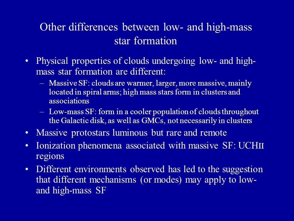 Other differences between low- and high-mass star formation Physical properties of clouds undergoing low- and high- mass star formation are different: –Massive SF: clouds are warmer, larger, more massive, mainly located in spiral arms; high mass stars form in clusters and associations –Low-mass SF: form in a cooler population of clouds throughout the Galactic disk, as well as GMCs, not necessarily in clusters Massive protostars luminous but rare and remote Ionization phenomena associated with massive SF: UCH II regions Different environments observed has led to the suggestion that different mechanisms (or modes) may apply to low- and high-mass SF