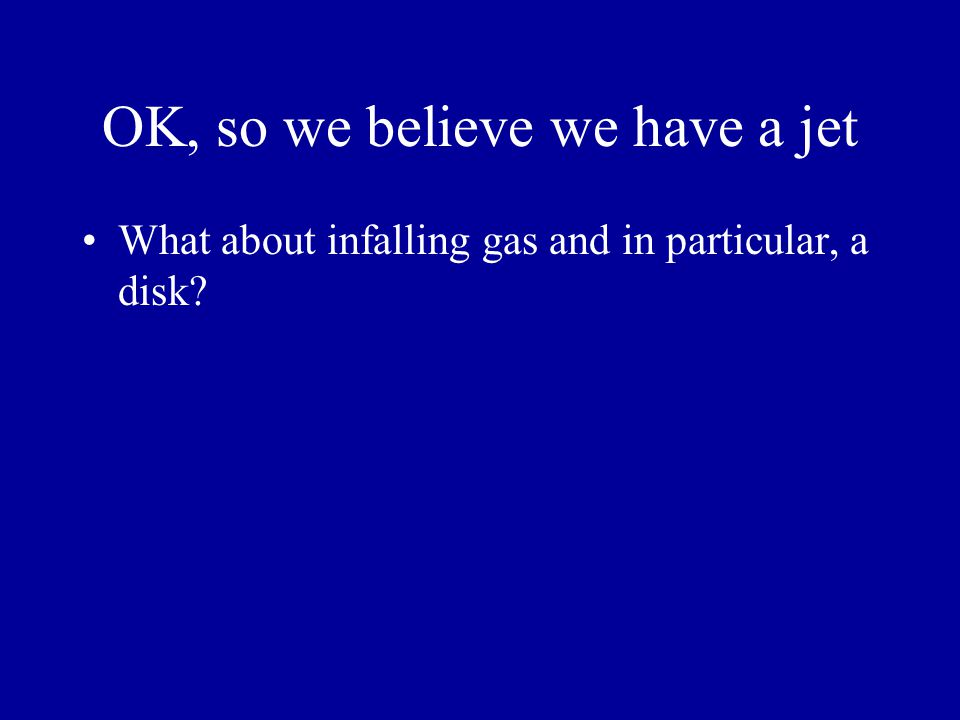 OK, so we believe we have a jet What about infalling gas and in particular, a disk?